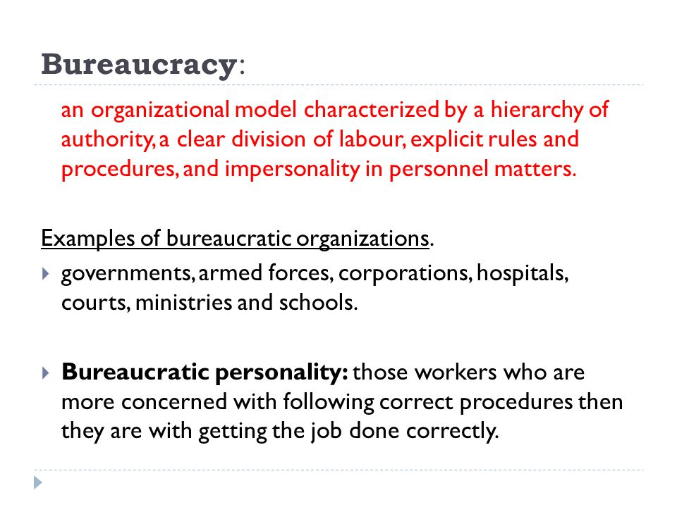 Bureaucracy : an organizational model characterized by a hierarchy of authority, a clear division of labour, explicit rules and procedures, and impersonality in personnel matters.