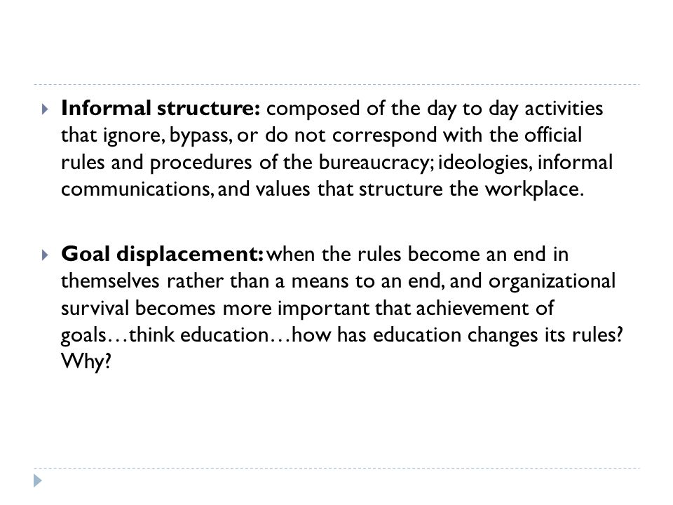  Informal structure: composed of the day to day activities that ignore, bypass, or do not correspond with the official rules and procedures of the bureaucracy; ideologies, informal communications, and values that structure the workplace.