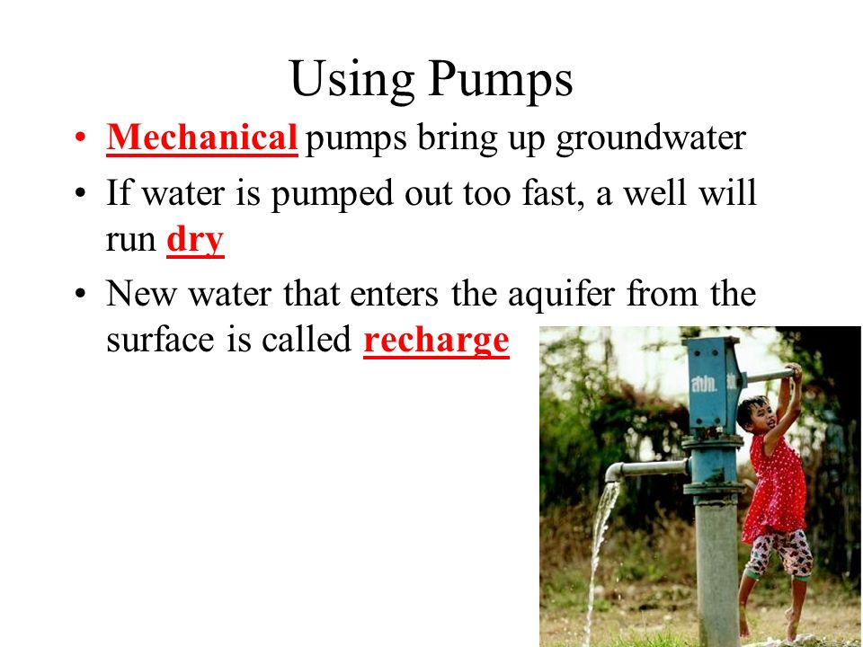 Using Pumps Mechanical pumps bring up groundwater If water is pumped out too fast, a well will run dry New water that enters the aquifer from the surface is called recharge