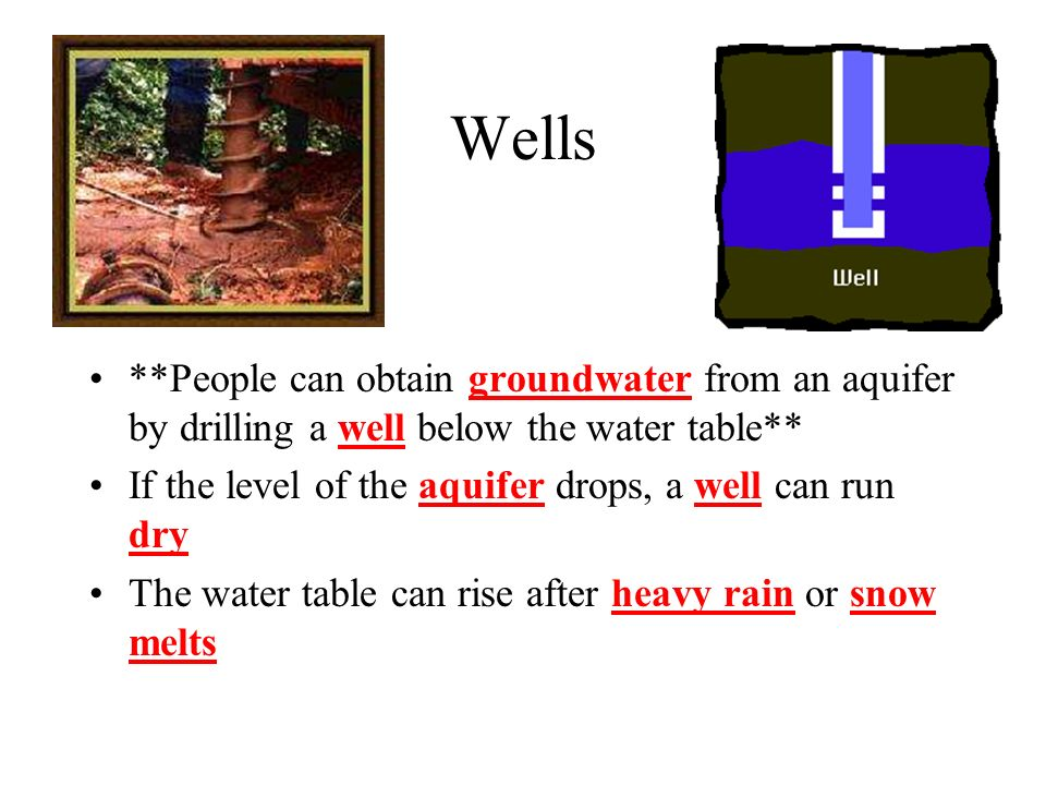 Wells **People can obtain groundwater from an aquifer by drilling a well below the water table** If the level of the aquifer drops, a well can run dry The water table can rise after heavy rain or snow melts