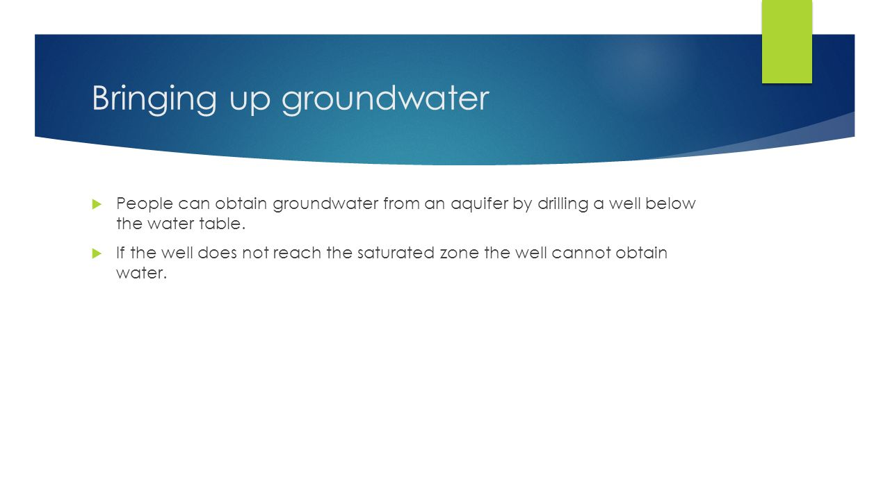 Bringing up groundwater  People can obtain groundwater from an aquifer by drilling a well below the water table.