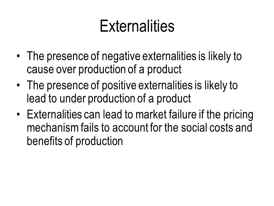 Externalities The presence of negative externalities is likely to cause over production of a product The presence of positive externalities is likely to lead to under production of a product Externalities can lead to market failure if the pricing mechanism fails to account for the social costs and benefits of production