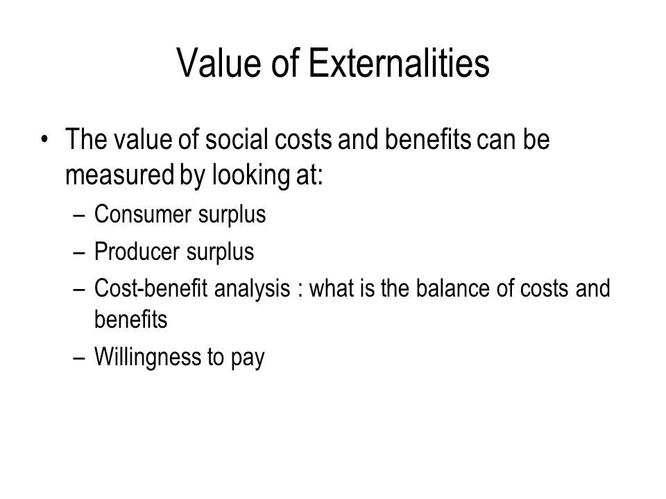 Value of Externalities The value of social costs and benefits can be measured by looking at: –Consumer surplus –Producer surplus –Cost-benefit analysis : what is the balance of costs and benefits –Willingness to pay