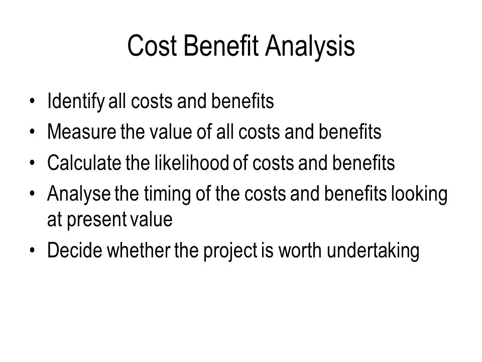 Cost Benefit Analysis Identify all costs and benefits Measure the value of all costs and benefits Calculate the likelihood of costs and benefits Analyse the timing of the costs and benefits looking at present value Decide whether the project is worth undertaking