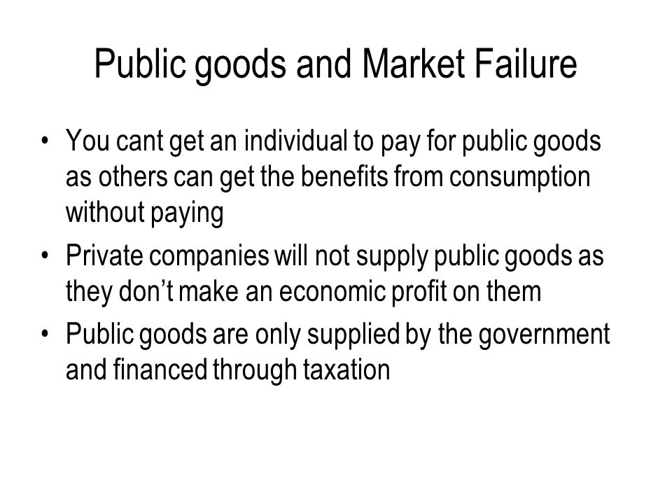 Public goods and Market Failure You cant get an individual to pay for public goods as others can get the benefits from consumption without paying Private companies will not supply public goods as they don't make an economic profit on them Public goods are only supplied by the government and financed through taxation