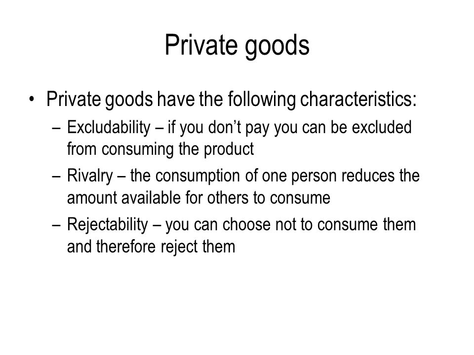Private goods Private goods have the following characteristics: –Excludability – if you don't pay you can be excluded from consuming the product –Rivalry – the consumption of one person reduces the amount available for others to consume –Rejectability – you can choose not to consume them and therefore reject them