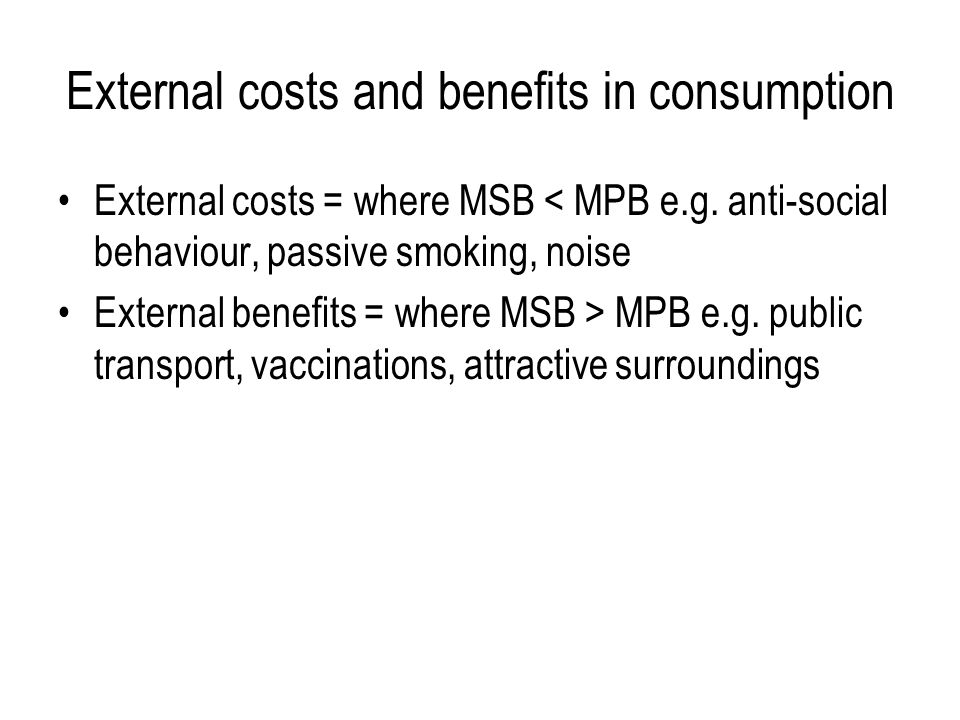 External costs and benefits in consumption External costs = where MSB < MPB e.g.