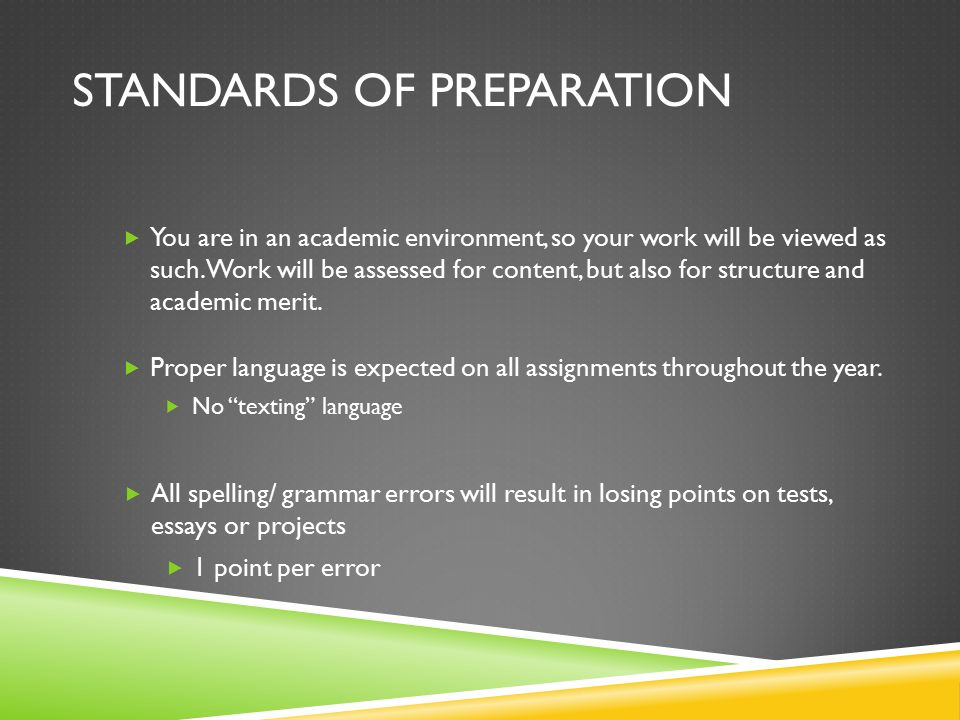 STANDARDS OF PREPARATION  You are in an academic environment, so your work will be viewed as such.