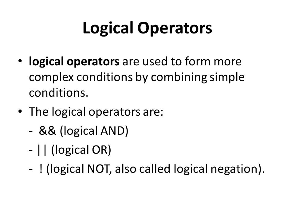 Logical Operators logical operators are used to form more complex conditions by combining simple conditions.