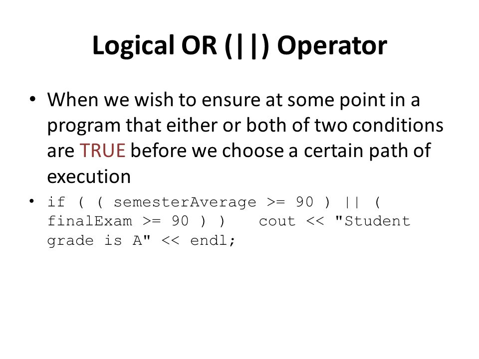 Logical OR (||) Operator When we wish to ensure at some point in a program that either or both of two conditions are TRUE before we choose a certain path of execution if ( ( semesterAverage >= 90 ) || ( finalExam >= 90 ) ) cout << Student grade is A << endl;