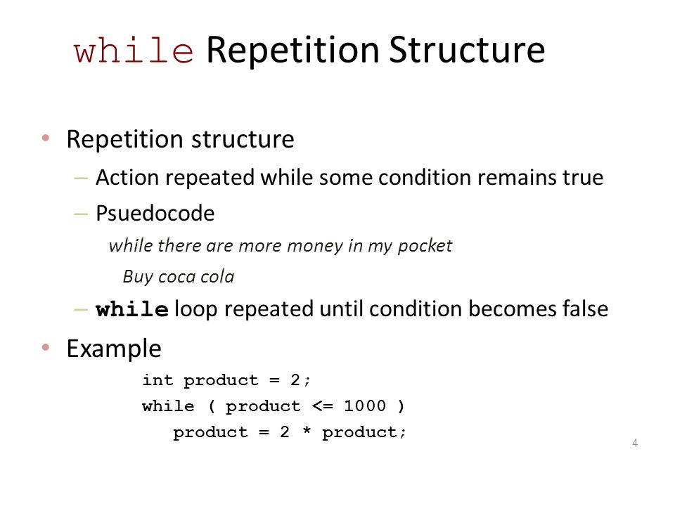 Repetition structure – Action repeated while some condition remains true – Psuedocode while there are more money in my pocket Buy coca cola – while loop repeated until condition becomes false Example int product = 2; while ( product <= 1000 ) product = 2 * product; 4