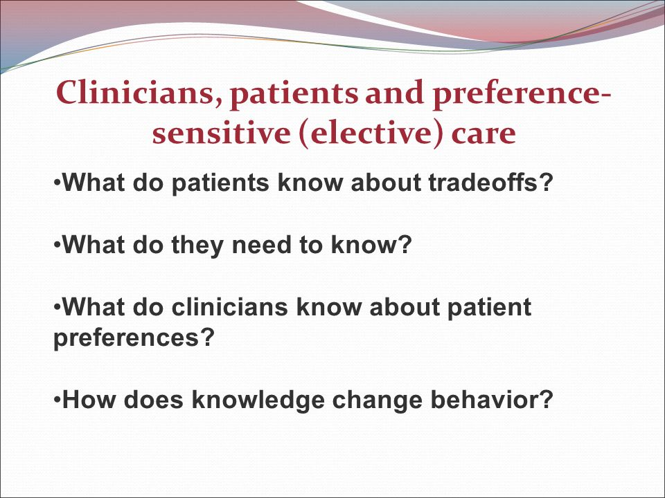 Clinicians, patients and preference- sensitive (elective) care What do patients know about tradeoffs.