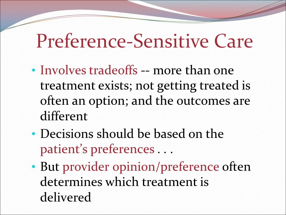 Involves tradeoffs -- more than one treatment exists; not getting treated is often an option; and the outcomes are different Decisions should be based on the patient's preferences...