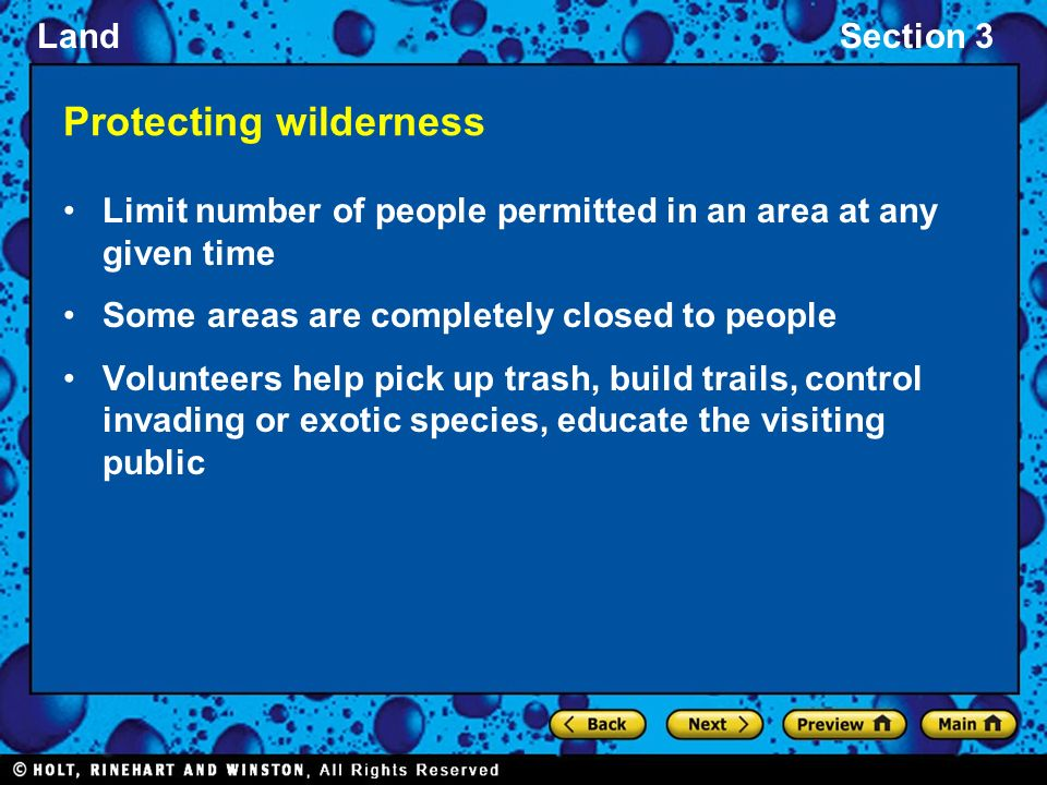 LandSection 3 Protecting wilderness Limit number of people permitted in an area at any given time Some areas are completely closed to people Volunteers help pick up trash, build trails, control invading or exotic species, educate the visiting public