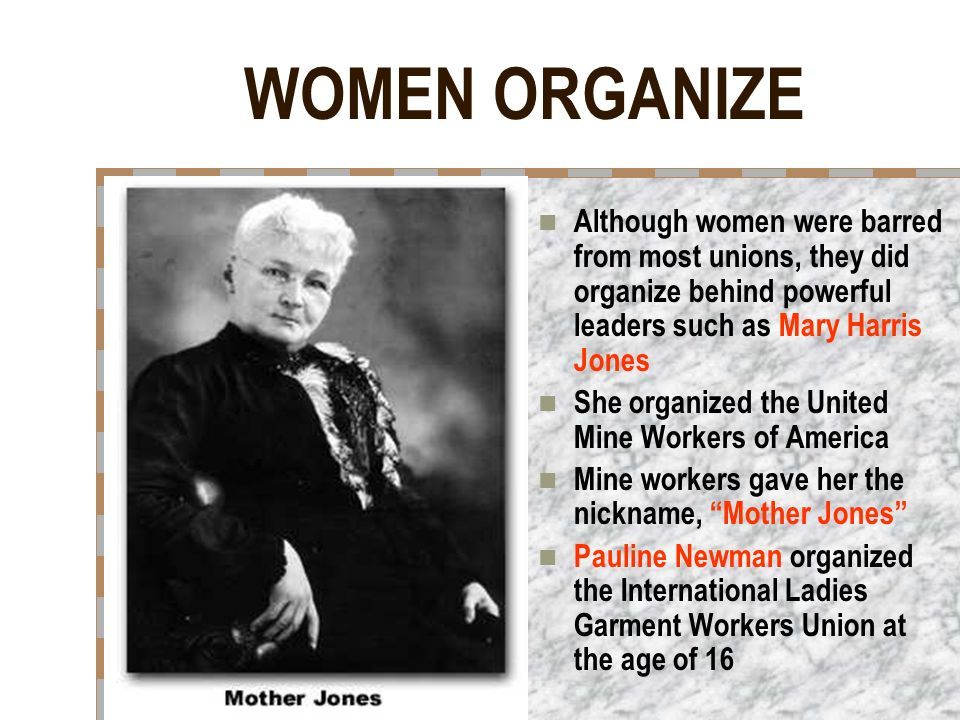 WOMEN ORGANIZE Although women were barred from most unions, they did organize behind powerful leaders such as Mary Harris Jones She organized the United Mine Workers of America Mine workers gave her the nickname, Mother Jones Pauline Newman organized the International Ladies Garment Workers Union at the age of 16