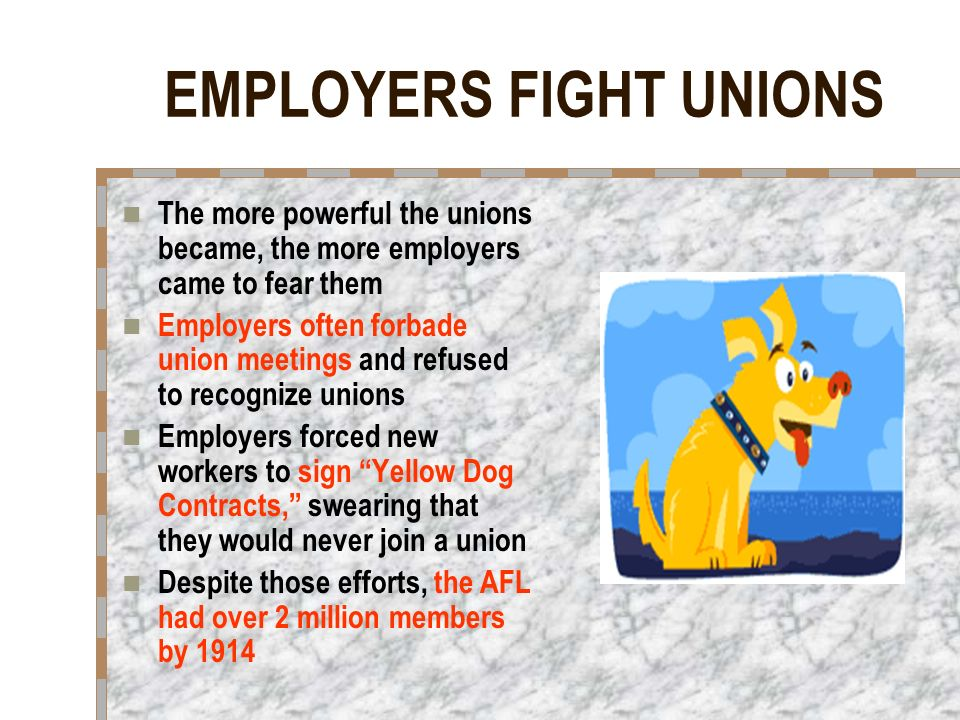EMPLOYERS FIGHT UNIONS The more powerful the unions became, the more employers came to fear them Employers often forbade union meetings and refused to recognize unions Employers forced new workers to sign Yellow Dog Contracts, swearing that they would never join a union Despite those efforts, the AFL had over 2 million members by 1914