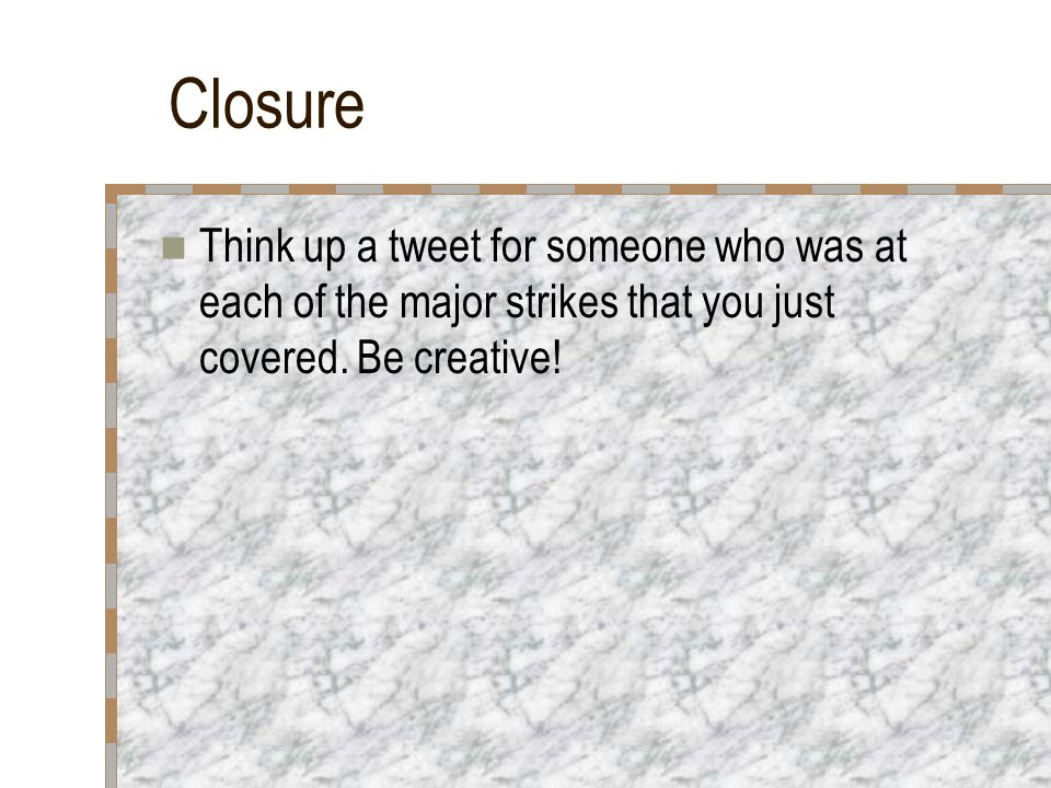 Closure Think up a tweet for someone who was at each of the major strikes that you just covered.
