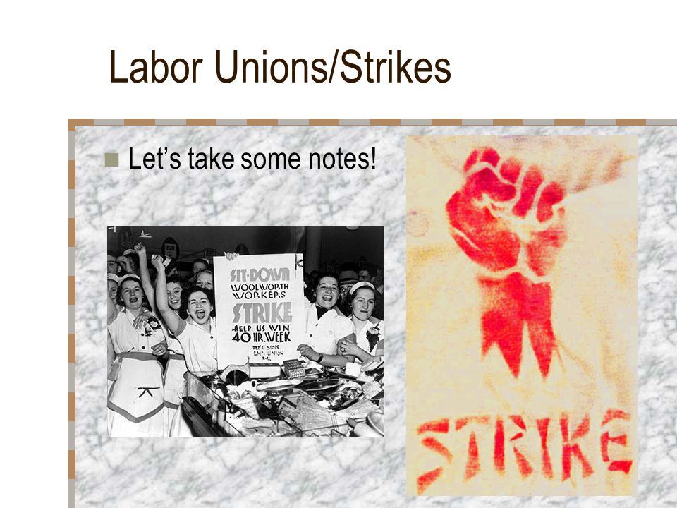 Labor Unions/Strikes Let's take some notes!