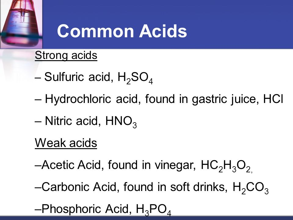 Common Acids Strong acids – Sulfuric acid, H 2 SO 4 – Hydrochloric acid, found in gastric juice, HCl – Nitric acid, HNO 3 Weak acids –Acetic Acid, found in vinegar, HC 2 H 3 O 2, –Carbonic Acid, found in soft drinks, H 2 CO 3 –Phosphoric Acid, H 3 PO 4