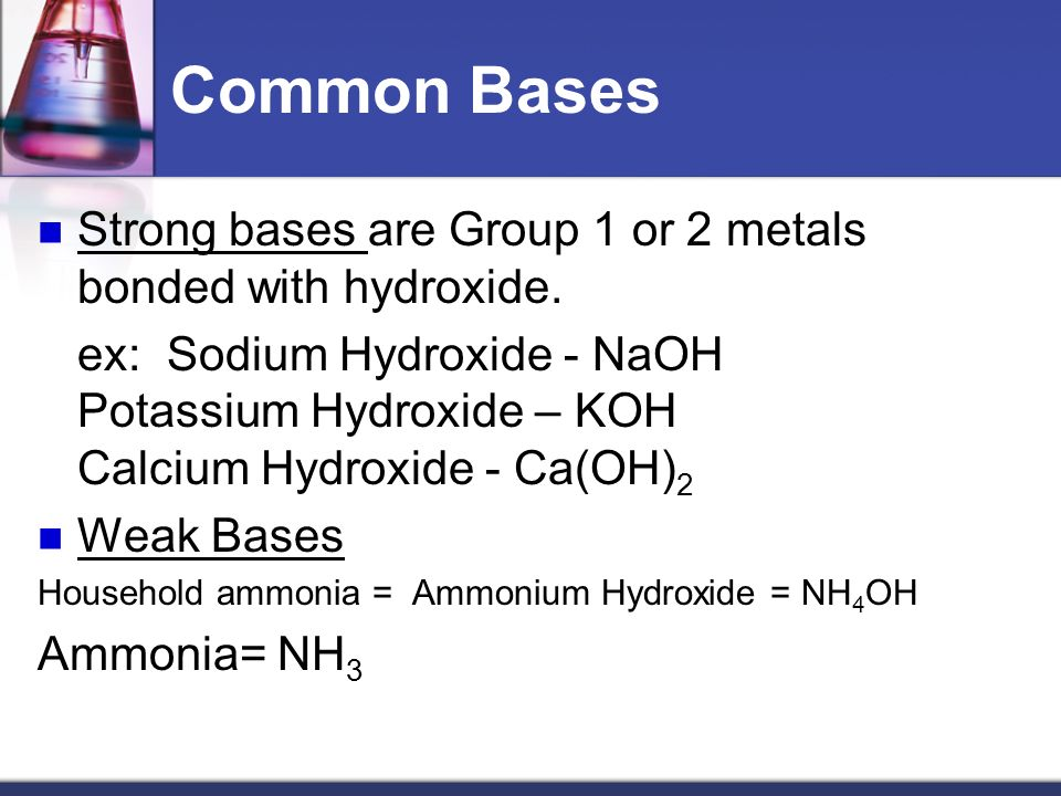 Common Bases Strong bases are Group 1 or 2 metals bonded with hydroxide.