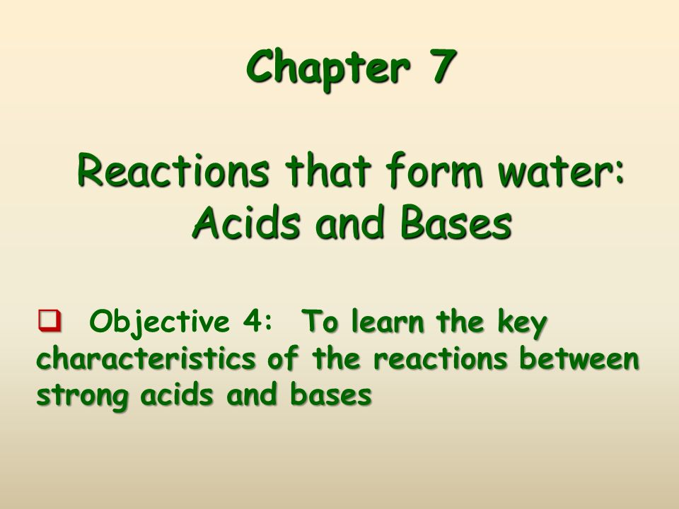 Chapter 7 Reactions that form water: Acids and Bases Chapter 7 Reactions that form water: Acids and Bases  To learn the key characteristics of the reactions between strong acids and bases  Objective 4: To learn the key characteristics of the reactions between strong acids and bases