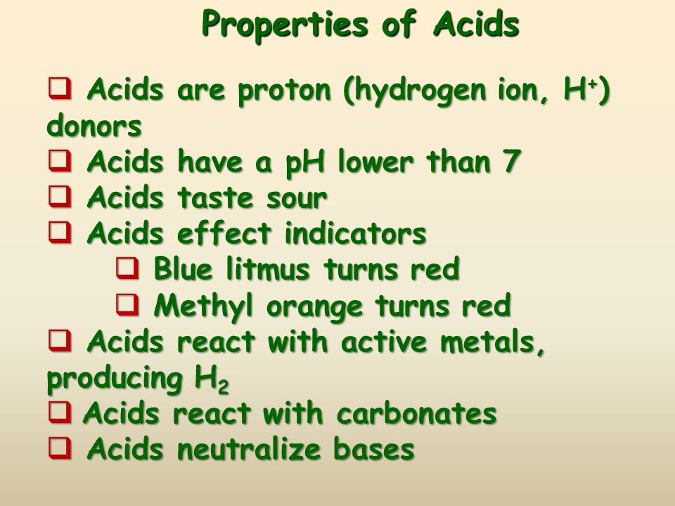 Properties of Acids  Acids are proton (hydrogen ion, H + ) donors  Acids have a pH lower than 7  Acids taste sour  Acids effect indicators  Blue litmus turns red  Methyl orange turns red  Acids react with active metals, producing H 2  Acids react with carbonates  Acids neutralize bases