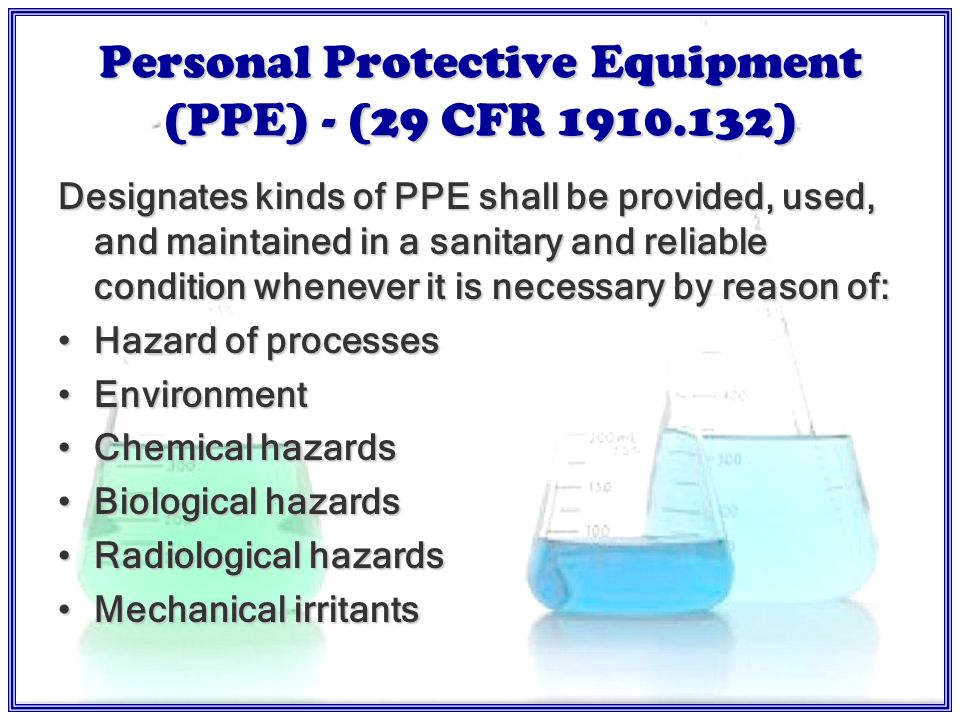 Protective Apparel and Equipment – 29 CFR For each laboratory: Protective apparel compatible with substances being handled An easily accessible drench-type safety shower An eyewash fountain Fire extinguisher / alarm system Telephone for emergency use should be available nearby Other items designated by laboratory supervisor