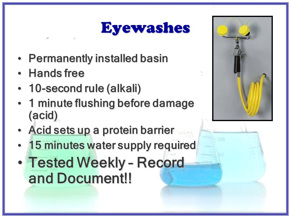 Eyewash…ANSI Z Location, Location, Location 10 SECONDS RULE Flush weeklyFlush weekly Filters cleanFilters clean ºF65-95 ºF 3 gal potable H 2 O / min3 gal potable H 2 O / min 15 minutes supply of water15 minutes supply of water No portable eyewashes – do not deliver 15 min water supply & also danger of causing eye infectionNo portable eyewashes – do not deliver 15 min water supply & also danger of causing eye infection