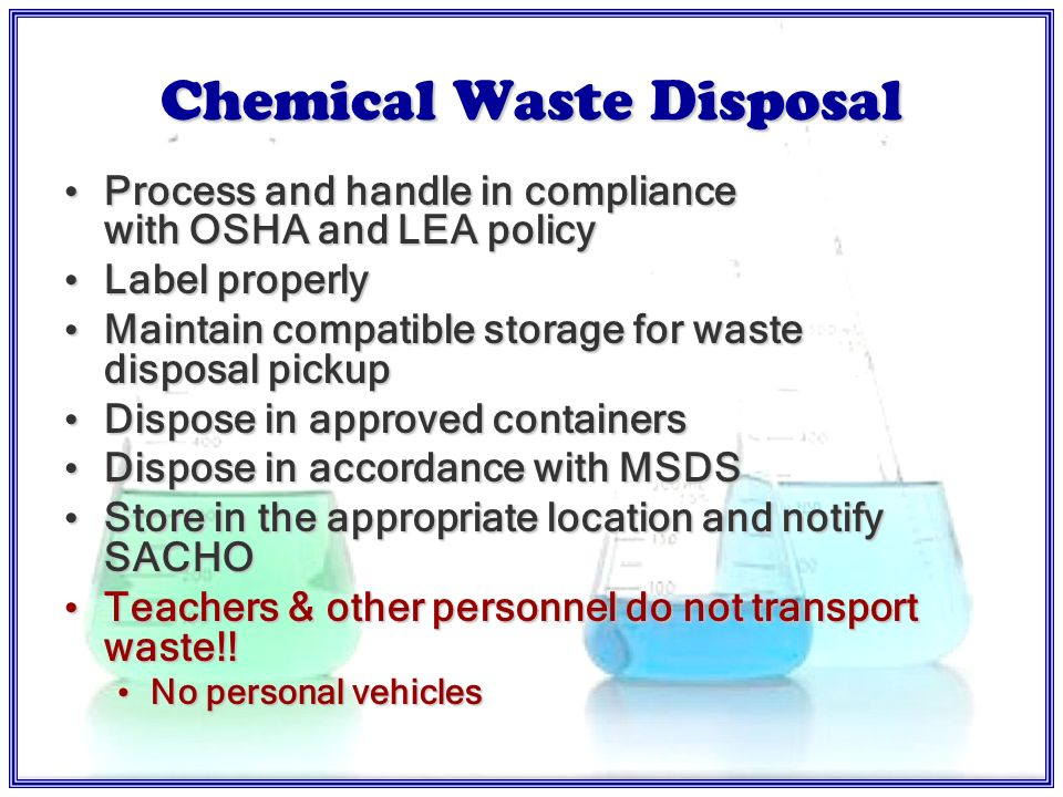 Chemical Waste Accumulation & Disposal Procedures Use SDS and/or Flinn Catalog SDS for initial guidanceUse SDS and/or Flinn Catalog SDS for initial guidance Consult with the school appointed chemical hygiene officer (SACHO) if neededConsult with the school appointed chemical hygiene officer (SACHO) if needed