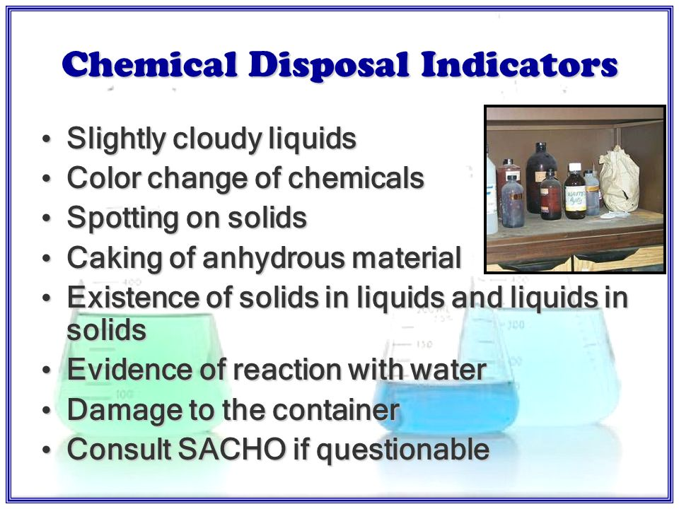 Chemical Waste Disposal Process and handle in compliance with OSHA and LEA policy Label properly Maintain compatible storage for waste disposal pickup Dispose in approved containers Dispose in accordance with MSDS Store in the appropriate location and notify SACHO Teachers & other personnel do not transport waste!.