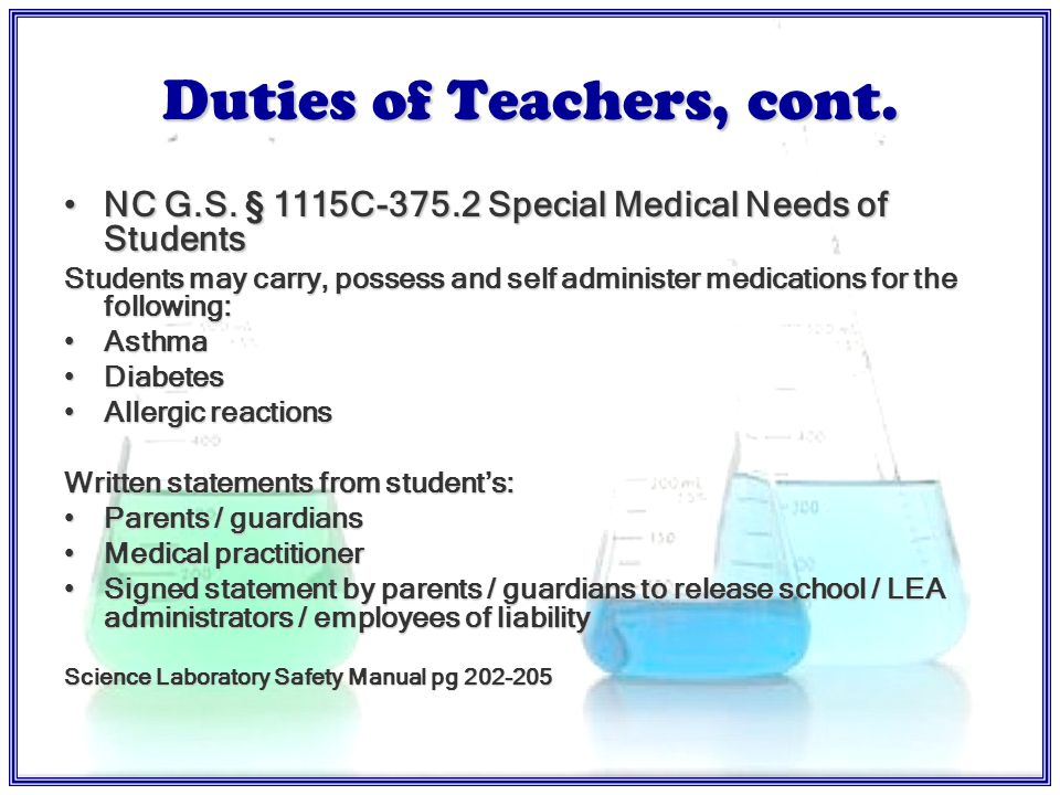 Duties of Teachers Administer prescription drugs or medications with written permission of parents Give emergency health care if a delay would seriously endanger the student Perform first aid in which the employee has been trained (ie.