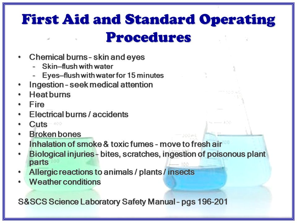 Standard Operating Procedures Practice emergency procedures with studentsPractice emergency procedures with students Have students involved in laboratory safetyHave students involved in laboratory safety If student has a chemical accident, be sure the school nurse / Rescue Team / Physician has a copy of the chemical MSDSIf student has a chemical accident, be sure the school nurse / Rescue Team / Physician has a copy of the chemical MSDS Document.