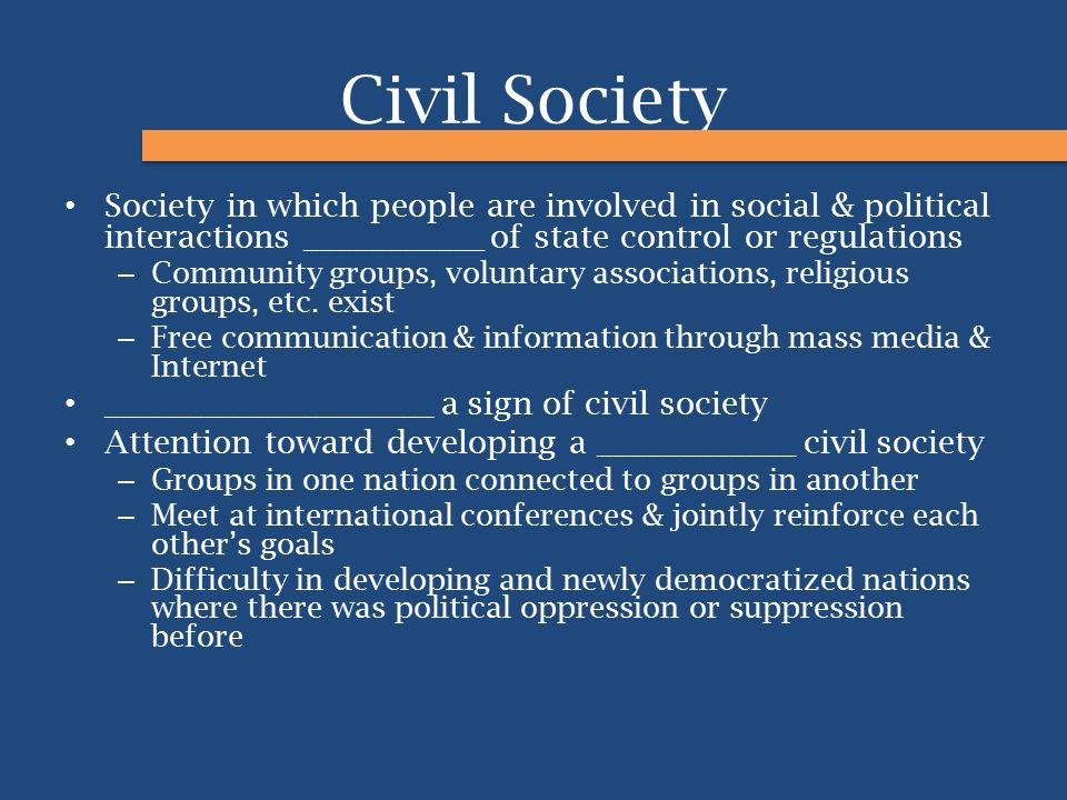Civil Society Society in which people are involved in social & political interactions ___________ of state control or regulations – Community groups,