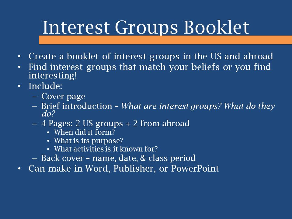 Interest Groups Booklet Create a booklet of interest groups in the US and abroad Find interest groups that match your beliefs or you find interesting!