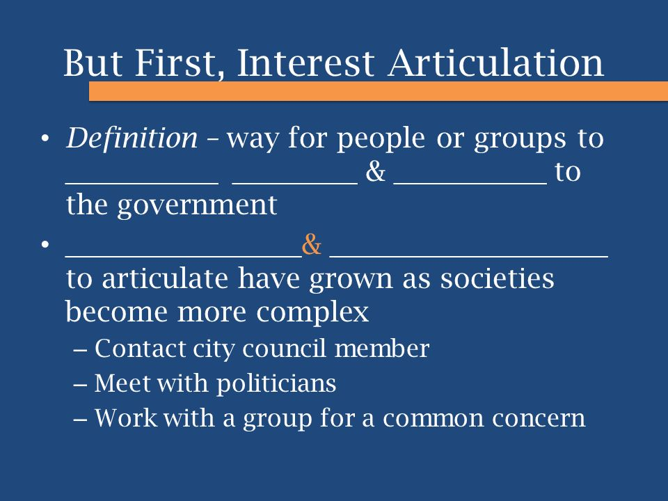 But First, Interest Articulation Definition – way for people or groups to ___________ _________ & ___________ to the government _________________ & __