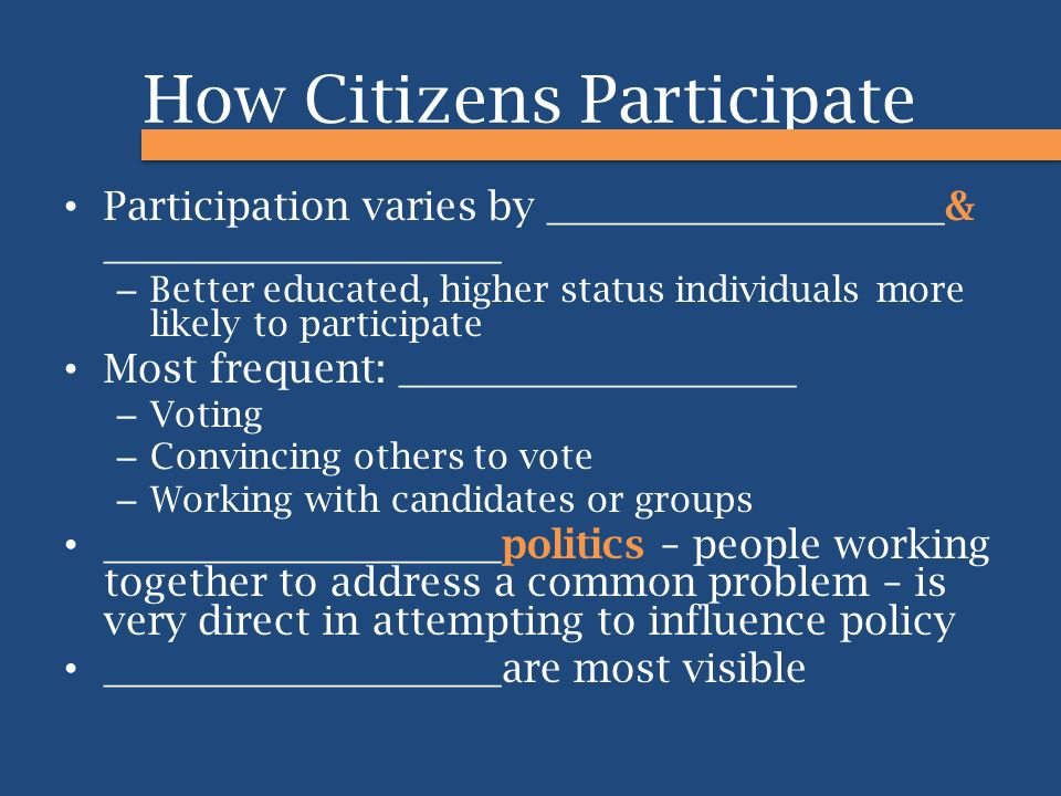How Citizens Participate Participation varies by ____________________ & ____________________ – Better educated, higher status individuals more likely