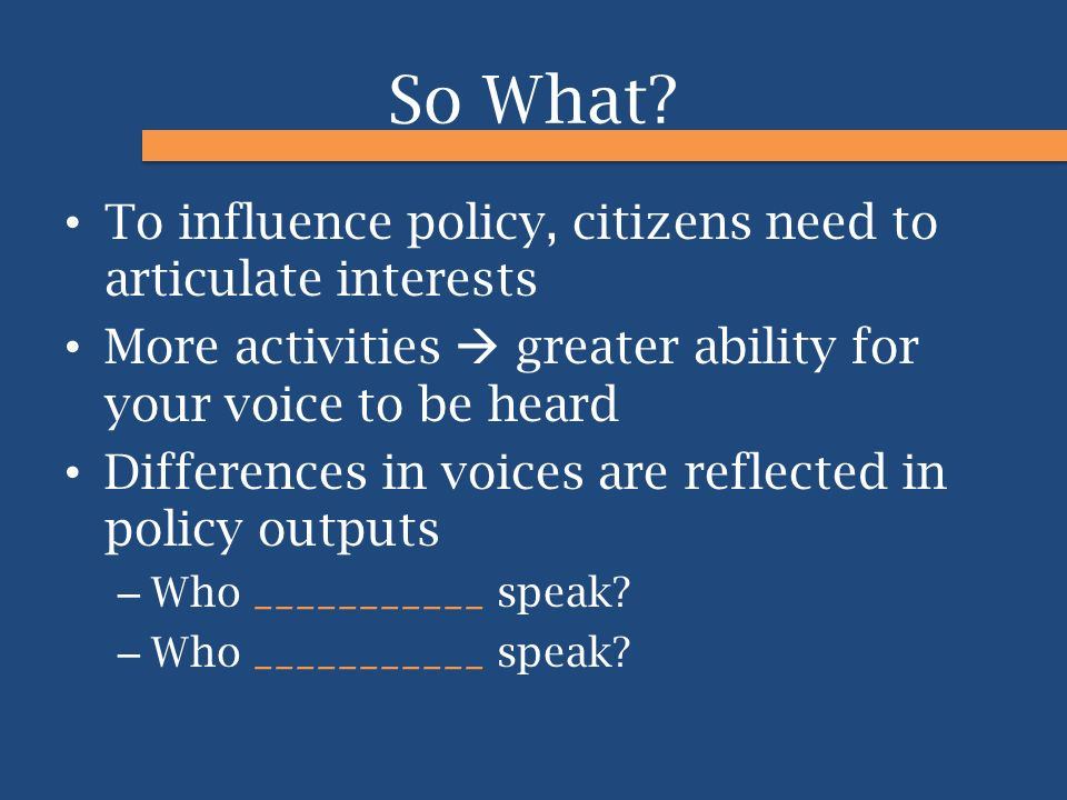 So What? To influence policy, citizens need to articulate interests More activities  greater ability for your voice to be heard Differences in voices