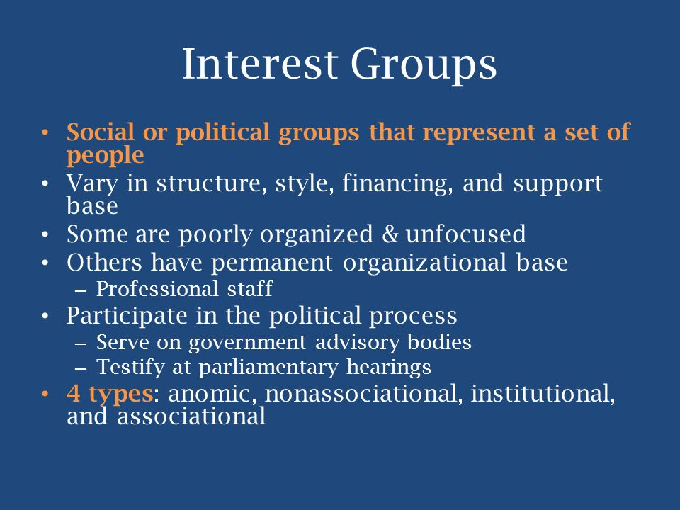 Interest Groups Social or political groups that represent a set of people Vary in structure, style, financing, and support base Some are poorly organi