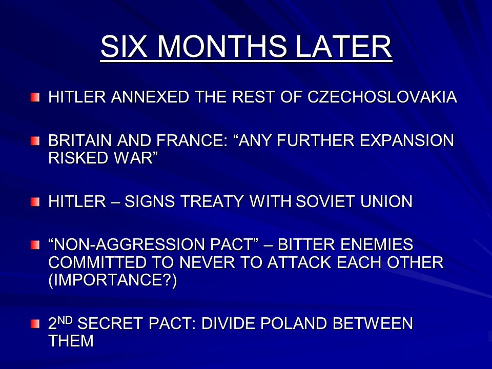 SIX MONTHS LATER HITLER ANNEXED THE REST OF CZECHOSLOVAKIA BRITAIN AND FRANCE: ANY FURTHER EXPANSION RISKED WAR HITLER – SIGNS TREATY WITH SOVIET UNION NON-AGGRESSION PACT – BITTER ENEMIES COMMITTED TO NEVER TO ATTACK EACH OTHER (IMPORTANCE ) 2 ND SECRET PACT: DIVIDE POLAND BETWEEN THEM
