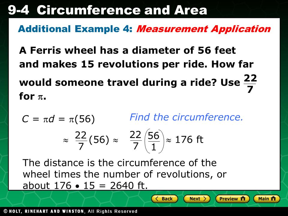 Holt CA Course 1 9-4Circumference and Area Additional Example 4: Measurement Application C = d = (56)  176 ft  (56)  A Ferris wheel has a diameter of 56 feet and makes 15 revolutions per ride.