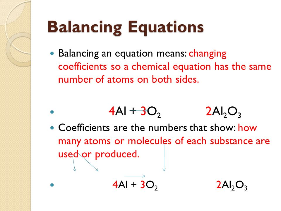 Balancing Equations Balancing an equation means: changing coefficients so a chemical equation has the same number of atoms on both sides.