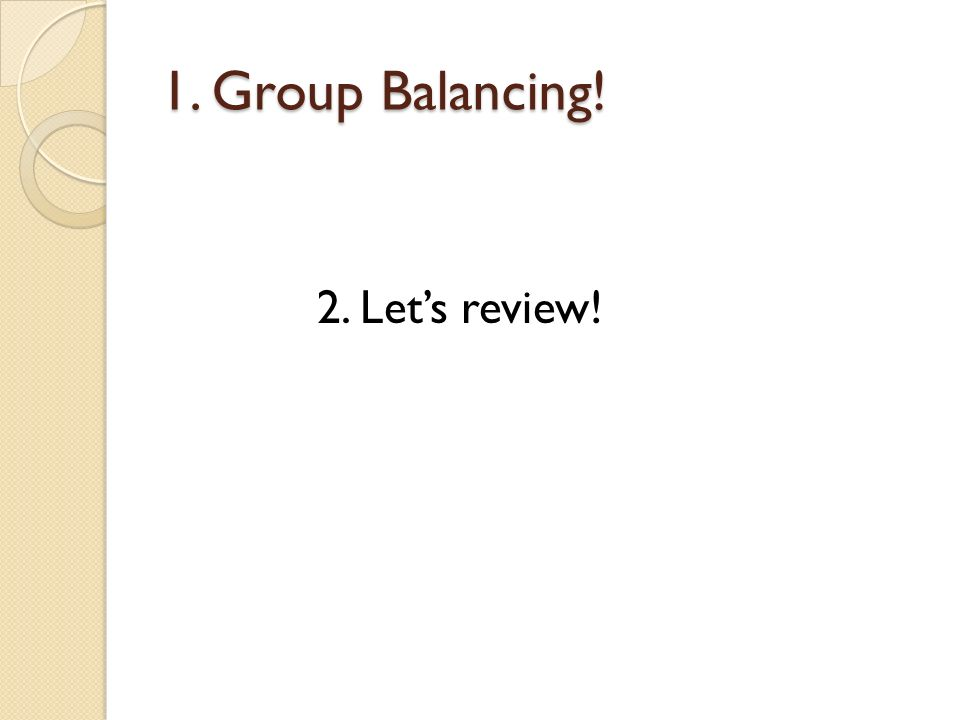 1. Group Balancing! 2. Let's review!