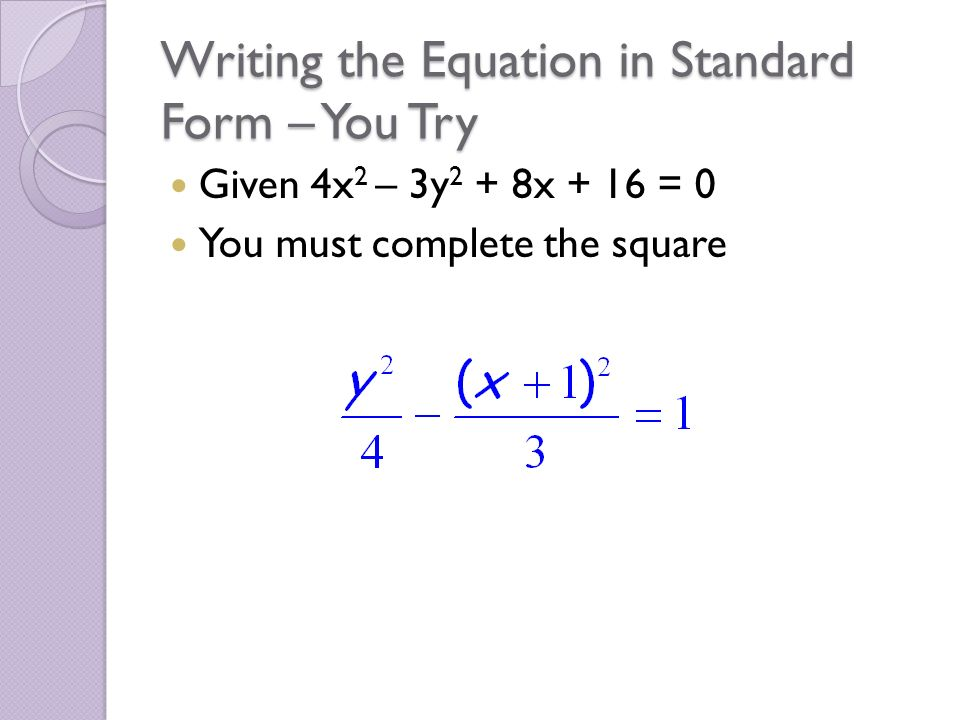 Writing the Equation in Standard Form – You Try Given 4x 2 – 3y 2 + 8x + 16 = 0 You must complete the square