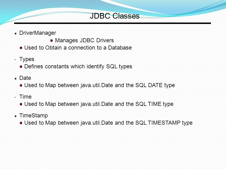 JDBC Classes DriverManager Manages JDBC Drivers Used to Obtain a connection to a Database Types Defines constants which identify SQL types Date Used to Map between java.util.Date and the SQL DATE type Time Used to Map between java.util.Date and the SQL TIME type TimeStamp Used to Map between java.util.Date and the SQL TIMESTAMP type