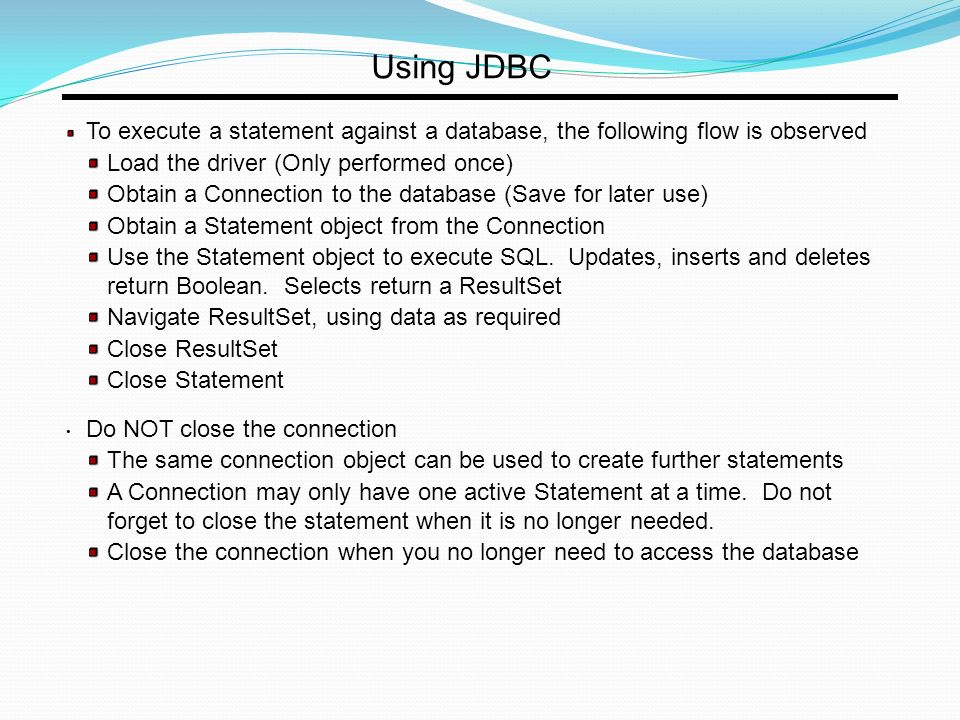 Using JDBC To execute a statement against a database, the following flow is observed Load the driver (Only performed once) Obtain a Connection to the database (Save for later use) Obtain a Statement object from the Connection Use the Statement object to execute SQL.