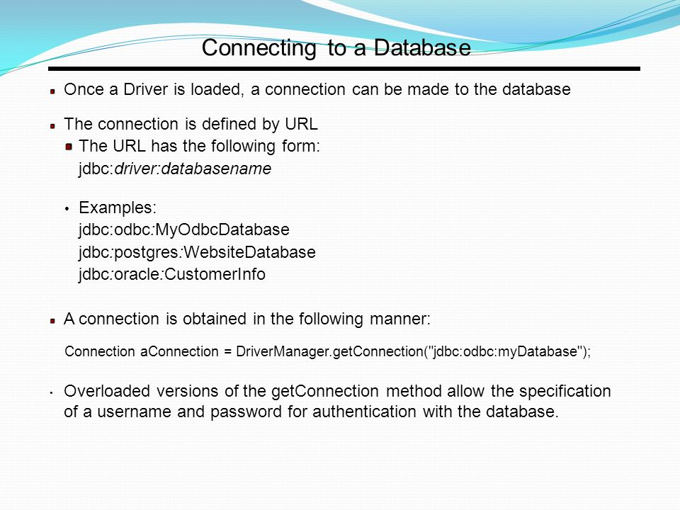 Connecting to a Database Once a Driver is loaded, a connection can be made to the database The connection is defined by URL The URL has the following form: jdbc:driver:databasename Examples: jdbc:odbc:MyOdbcDatabase jdbc:postgres:WebsiteDatabase jdbc:oracle:CustomerInfo A connection is obtained in the following manner: Connection aConnection = DriverManager.getConnection( jdbc:odbc:myDatabase ); Overloaded versions of the getConnection method allow the specification of a username and password for authentication with the database.