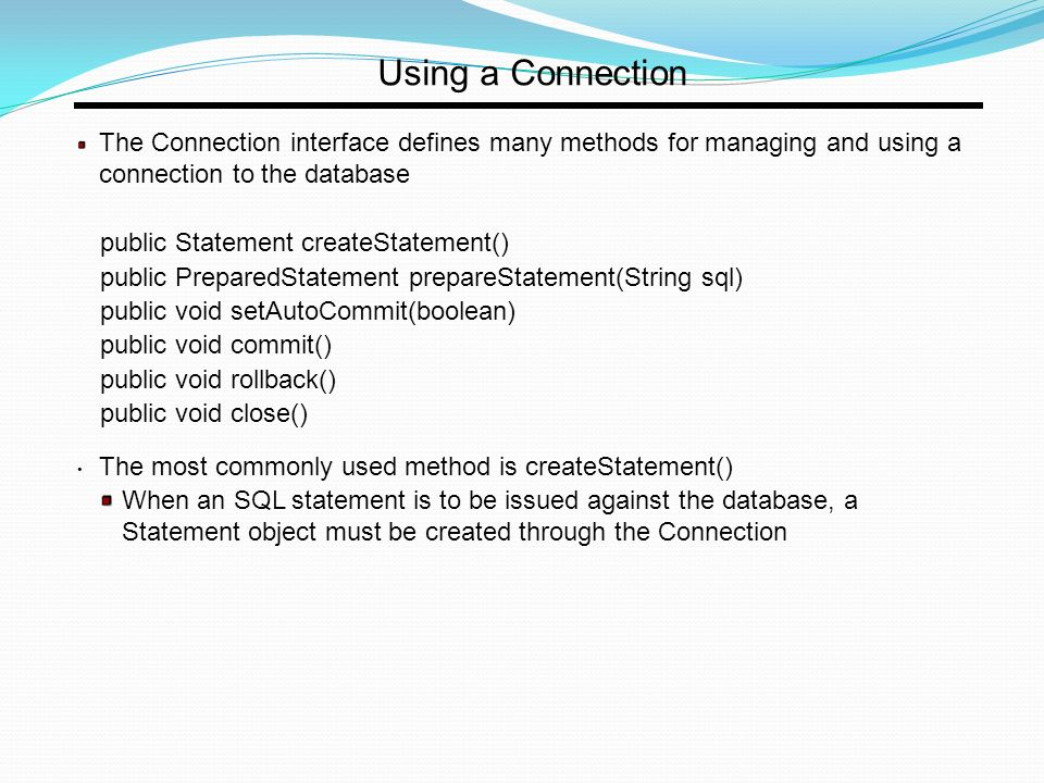 Using a Connection The Connection interface defines many methods for managing and using a connection to the database public Statement createStatement() public PreparedStatement prepareStatement(String sql) public void setAutoCommit(boolean) public void commit() public void rollback() public void close() The most commonly used method is createStatement() When an SQL statement is to be issued against the database, a Statement object must be created through the Connection
