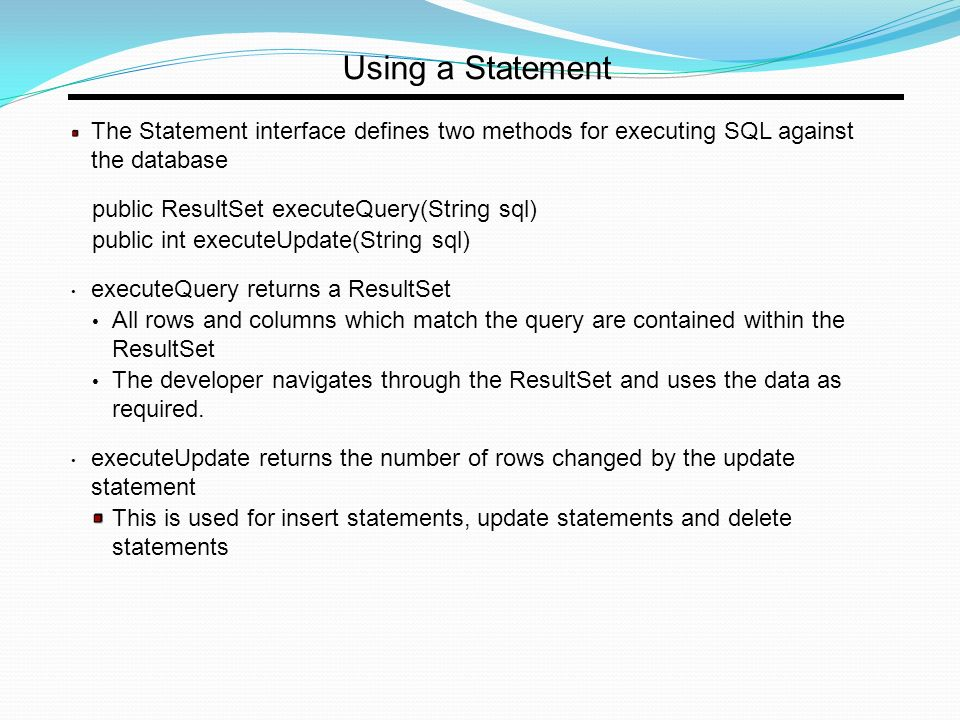 Using a Statement The Statement interface defines two methods for executing SQL against the database public ResultSet executeQuery(String sql) public int executeUpdate(String sql) executeQuery returns a ResultSet All rows and columns which match the query are contained within the ResultSet The developer navigates through the ResultSet and uses the data as required.