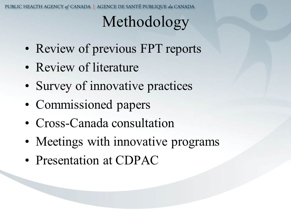 Methodology Review of previous FPT reports Review of literature Survey of innovative practices Commissioned papers Cross-Canada consultation Meetings with innovative programs Presentation at CDPAC