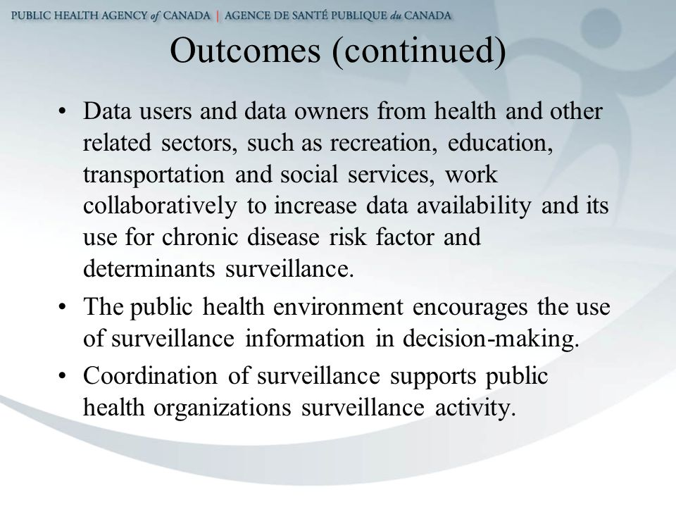 Outcomes (continued) Data users and data owners from health and other related sectors, such as recreation, education, transportation and social services, work collaboratively to increase data availability and its use for chronic disease risk factor and determinants surveillance.